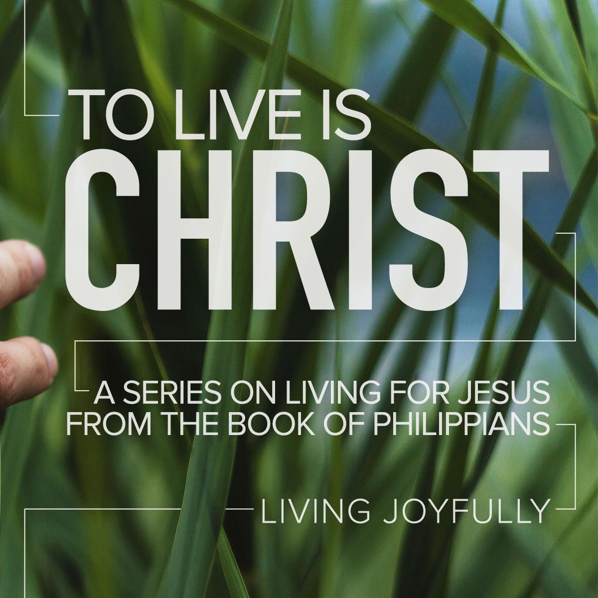 To Live is CHRIST. Part 1: Living Joyfully