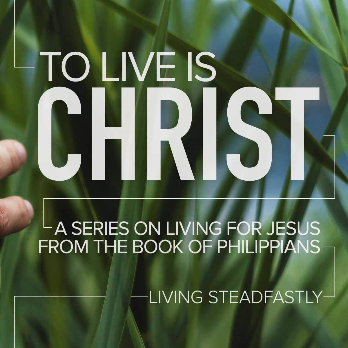 To Live is CHRIST. Part 5: Living Steadfastly
